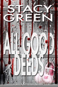 All Good Deeds, part of the Lucy Kendall Thriller Series by author Stacy Green